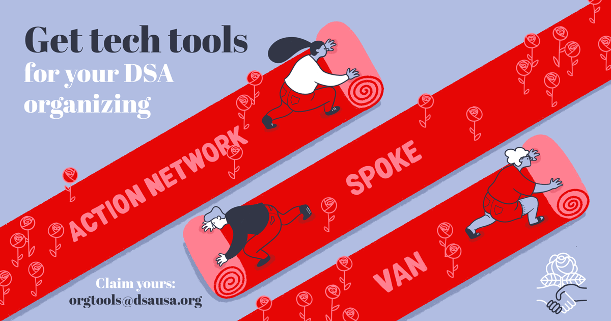 "Get tech tools for your DSA organizing -- Claim yours: orgtools@dsausa.org. Illustration shows three people rolling out red carpets with roses. The carpets are labelled ""Action Network,"" ""Spoke,"" and ""VAN."""