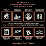 #8toAbolition -- A World without prisons or police, where we can all be safe. Abolition can't wait. Defund the police, demilitarize communities, remove police from schools, free people from prisons and jails, repeal laws criminalizing survival, invest in community self-governance, provide safe housing for everyone, invest in care, not cops