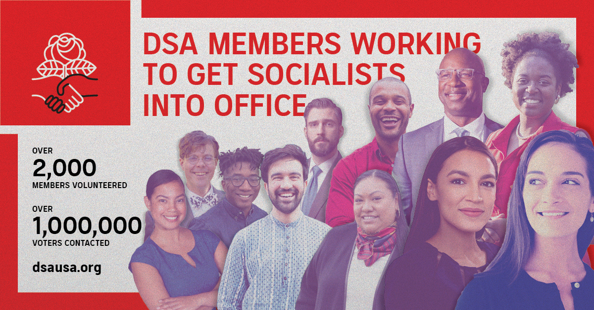 DSA members working to get socialists into office! Over 2000 members volunteered. Over 1,000,000 voters contacted. dsausa.org