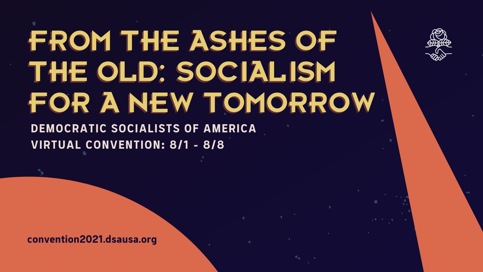 From the Ashes of the Old: Socialism for a New Tomorrow. Democratic Socialists of America Virtual Convention: 8/1-8/8 convention2021.dsausa.org