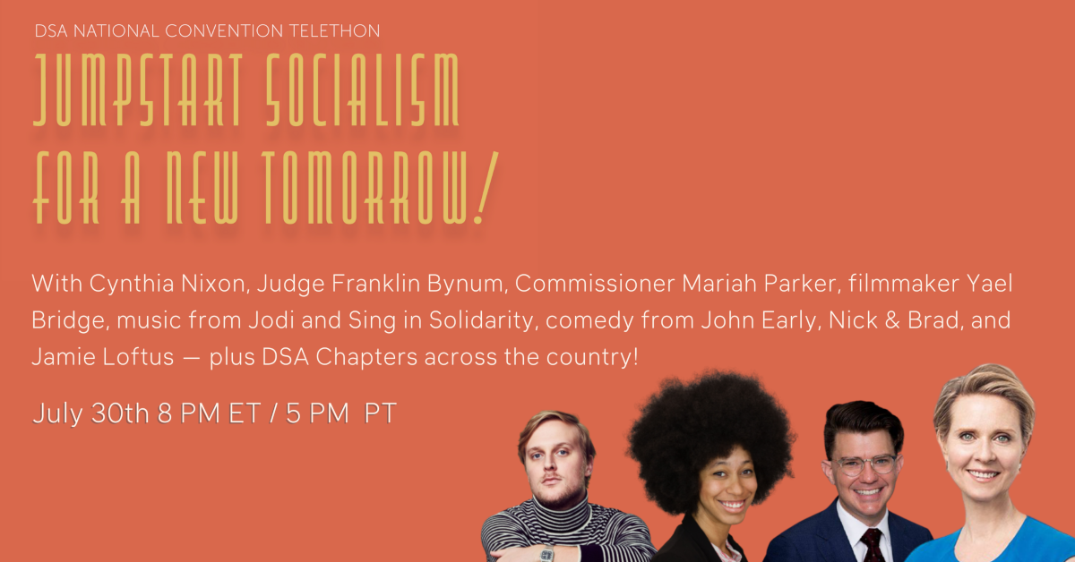 DSA National Convention Telethon: Jumpstart Socialism for a New Tomorrow! With Cynthia Nixon, Judge Franklin Bynum, Commissioner Mariah Parker, filmmaker Yael Bridge, music from Jodi and Sing in Solidarity, comedy from John Early, Nick & Brad, and Jamie Loftus — plus DSA Chapters across the country! July 30th 8pm ET/5pm PT